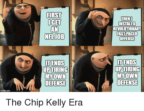 Chip Kelly: FIRST  GET  AN  NFLIOB  THENL  INSTALLA  REVOLUTIONARY  FAST PACED  OFFENSE  ITENDS  UP  ITENDS  TIRING  TIRING  UP  DEFENSE  DEFENSE