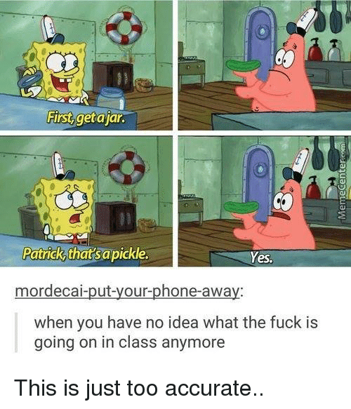 deca: First getajar.  Patrick that sapickle.  Yes,  ut-your-phone-awa  mor deca  when you have no idea what the fuck is  going on in class anymore This is just too accurate..