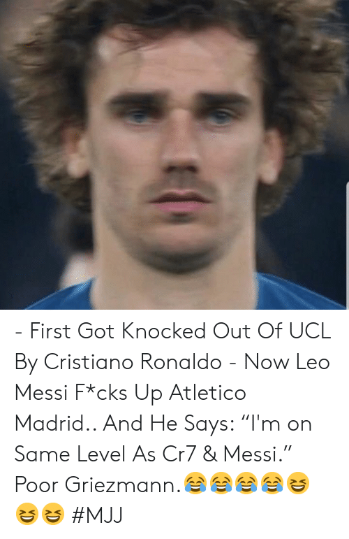 """cristiano: - First Got Knocked Out Of UCL By Cristiano Ronaldo   - Now Leo Messi F*cks Up Atletico Madrid..   And He Says: """"I'm on Same Level As Cr7 & Messi.""""   Poor Griezmann.😂😂😂😂😆😆😆   #MJJ"""