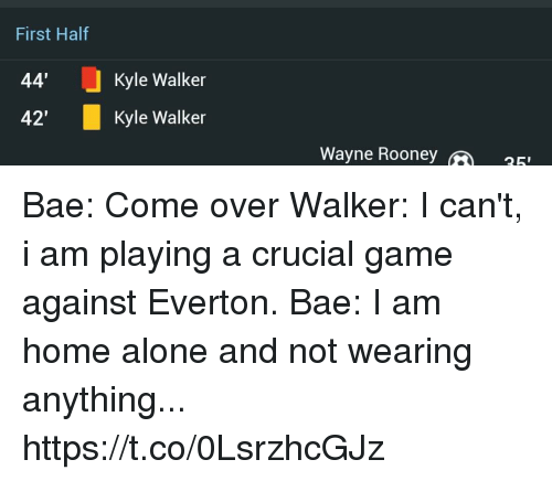 """Kylee: First Half  44'  42""""  Kyle Walker  Kyle Walker  Wayne Roone  25 Bae: Come over  Walker: I can't, i am playing a crucial game against Everton.  Bae: I am home alone and not wearing anything... https://t.co/0LsrzhcGJz"""