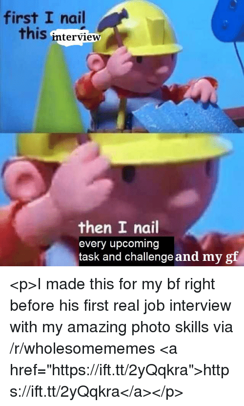 "Job Interview, Amazing, and Job: first I nail  this interview  then I nail  every upcoming  task and challengeand my gf <p>I made this for my bf right before his first real job interview with my amazing photo skills via /r/wholesomememes <a href=""https://ift.tt/2yQqkra"">https://ift.tt/2yQqkra</a></p>"