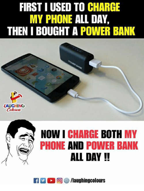 Phone, Bank, and Power: FIRST I USED TO CHARGE  MY PHONE ALL DAY,  THEN I BOUGHT A POWER BANK  LAUGHING  Colours  NOW I CHARGE BOTH MY  PHONE AND POWER BANK  ALL DAY !!  E3 2 2回 3/laughingcolours