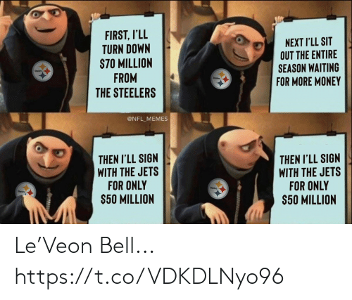 turn down: FIRST, I'LL  TURN DOWN  S70 MILLION  FROM  THE STEELERS  NEXT I'LL SIT  OUT THE ENTIRE  SEASON WAITING  FOR MORE MONEY  Steelers  Steeiers  @NFL_MEMES  THEN I'LL SIGN  WITH THE JETS  FOR ONLY  $50 MILLION  THEN I'LL SIGN  WITH THE JETS  FOR ONLY  $50 MILLION  Steelers  Steelers Le'Veon Bell... https://t.co/VDKDLNyo96