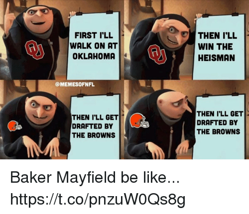 Be Like, Football, and Nfl: FIRST I'LL  WALK ON AT  THEN I'LL  WIN THE  HEISMAN  @MEMESOFNFL  THEN I'LL GET  DRAFTED BY  THE BROWNS  THEN I'LL GET  DRAFTED BY  THE BROWNS Baker Mayfield be like... https://t.co/pnzuW0Qs8g