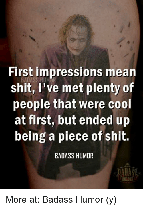 Memes, Shit, and Ups: First impressions mean  shit, I've met plenty of  people that were cool  at first, but ended up  being a piece of shit.  BADASS HUMOR More at: Badass Humor (y)