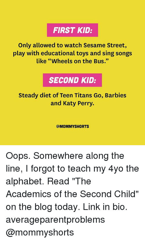 """first kid: FIRST KID:  Only allowed to watch Sesame Street,  play with educational toys and sing songs  like """"Wheels on the Bus.""""  SECOND KID:  Steady diet of Teen Titans Go, Barbies  and Katy Perry.  @MOMMY SHORTS Oops. Somewhere along the line, I forgot to teach my 4yo the alphabet. Read """"The Academics of the Second Child"""" on the blog today. Link in bio. averageparentproblems @mommyshorts"""