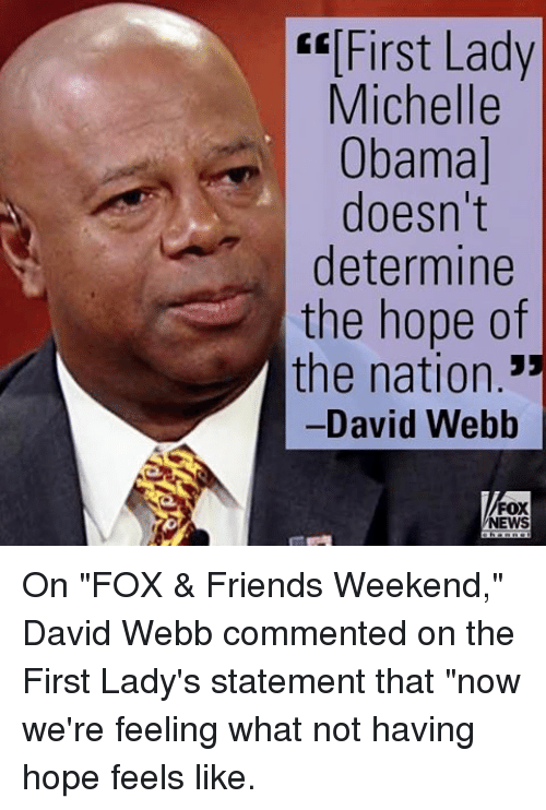 """david webb: First Lady  Michelle  Obama]  doesn't  determine  the hope of  the nation  -David Webb  FOX  NEWS On """"FOX & Friends Weekend,"""" David Webb commented on the First Lady's statement that """"now we're feeling what not having hope feels like."""