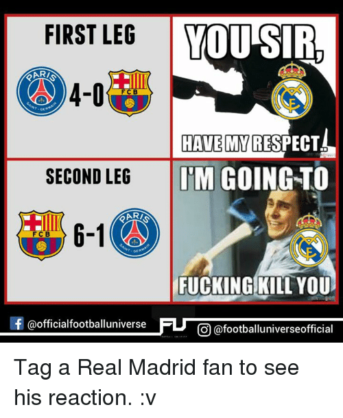 Memes, Real Madrid, and Rari: FIRST LEG  YOU SIRL  4-0  HAVE MY  RESPECT  SECOND LEG  ITM GOING TO  RARI  6-1  FCB  FUCKING KILL YOU  f @officialfootballuniv  CO @footballuniverseofficial Tag a Real Madrid fan to see his reaction. :v