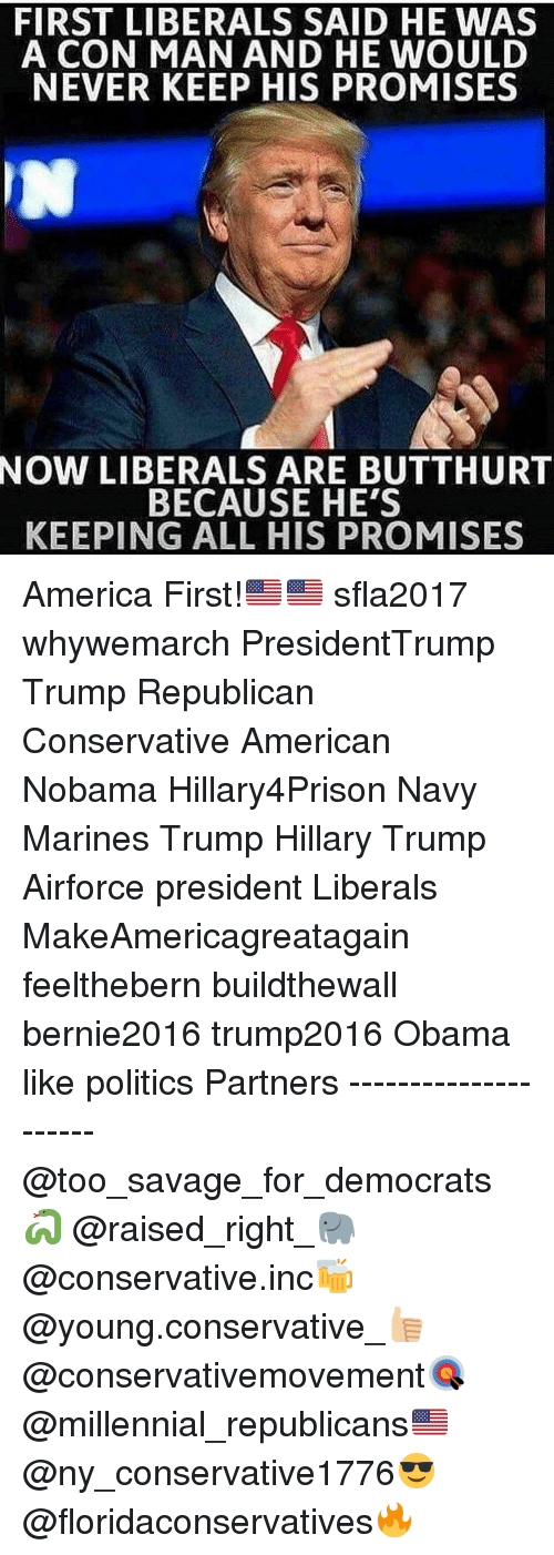 America, Butthurt, and Memes: FIRST LIBERALS SAID HE WAS  A CON MAN AND HE WOULD  NEVER KEEP HIS PROMISES  NOW LIBERALS ARE BUTTHURT  BECAUSE HE'S  KEEPING ALL HIS PROMISES America First!🇺🇸🇺🇸 sfla2017 whywemarch PresidentTrump Trump Republican Conservative American Nobama Hillary4Prison Navy Marines Trump Hillary Trump Airforce president Liberals MakeAmericagreatagain feelthebern buildthewall bernie2016 trump2016 Obama like politics Partners --------------------- @too_savage_for_democrats🐍 @raised_right_🐘 @conservative.inc🍻 @young.conservative_👍🏼 @conservativemovement🎯 @millennial_republicans🇺🇸 @ny_conservative1776😎 @floridaconservatives🔥