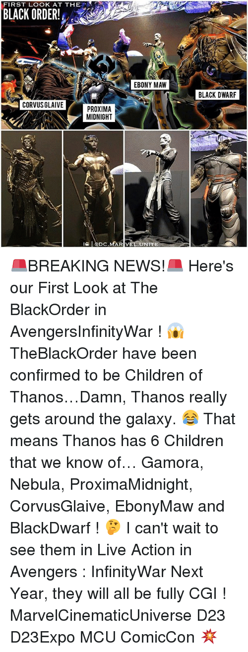 maw: FIRST LOOK AT THE  BLACK ORDER!  EBONY MAW  BLACK DWARF  CORVUSGLAIVE  PROXIMA  MIDNIGHT  IS @DC.MAR VEL UNITE 🚨BREAKING NEWS!🚨 Here's our First Look at The BlackOrder in AvengersInfinityWar ! 😱 TheBlackOrder have been confirmed to be Children of Thanos…Damn, Thanos really gets around the galaxy. 😂 That means Thanos has 6 Children that we know of… Gamora, Nebula, ProximaMidnight, CorvusGlaive, EbonyMaw and BlackDwarf ! 🤔 I can't wait to see them in Live Action in Avengers : InfinityWar Next Year, they will all be fully CGI ! MarvelCinematicUniverse D23 D23Expo MCU ComicCon 💥