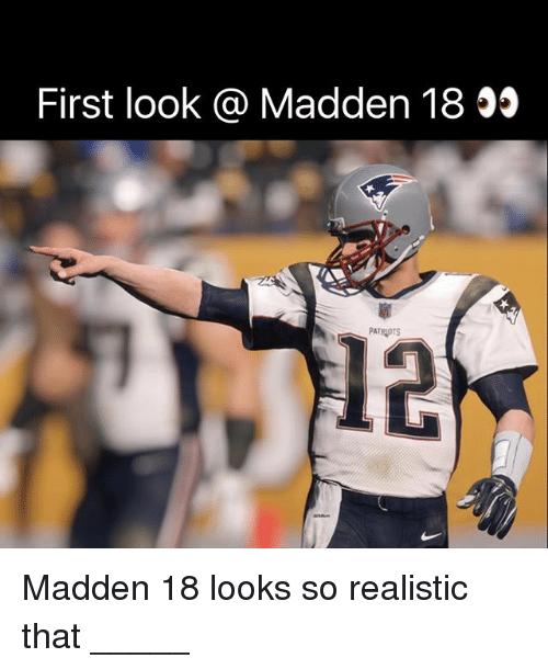 maddening: First look @ Madden 18 55  PATRIOTS  Madden 18 looks so realistic that _____