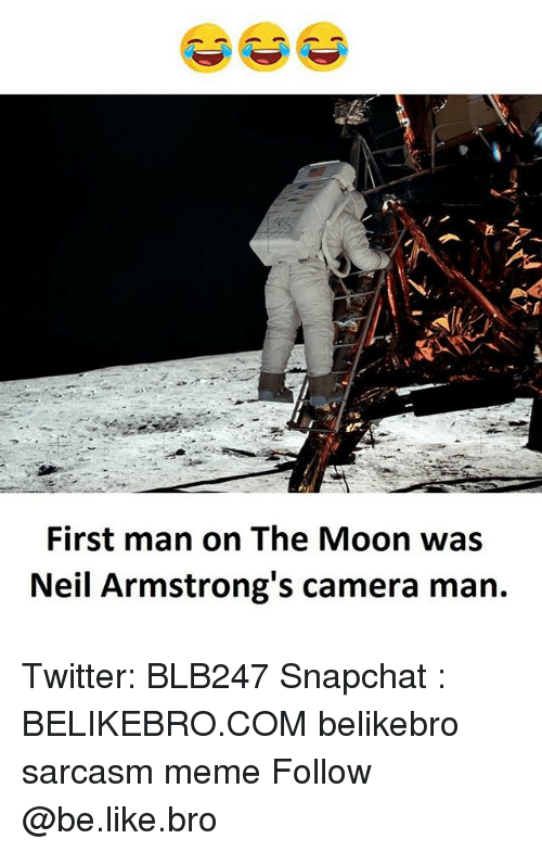 Be Like, Meme, and Memes: First man on The Moon was  Neil Armstrong's camera man. Twitter: BLB247 Snapchat : BELIKEBRO.COM belikebro sarcasm meme Follow @be.like.bro