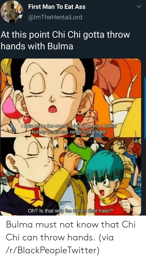 Bulma: First Man To Eat Ass  @ImTheHentaiLord  At this point Chi Chi gotta throw  hands with Bulma  Odyate to be the one to breakit to you, Bulma  but y Goku has never lost a fight!  Oh? Is that why he wears that halo!? Bulma must not know that Chi Chi can throw hands. (via /r/BlackPeopleTwitter)