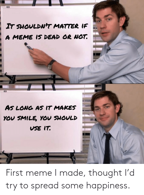 First Meme: First meme I made, thought I'd try to spread some happiness.