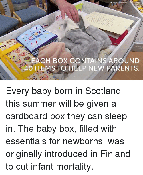 New Parents: FIRST MINISTER O  TIONS  ACH BOX CONTAINS AROUND  40 ITEMS TO HELP NEW PARENTS Every baby born in Scotland this summer will be given a cardboard box they can sleep in.  The baby box, filled with essentials for newborns, was originally introduced in Finland to cut infant mortality.