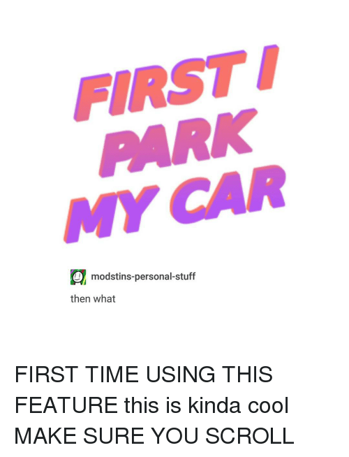 Cool, Stuff, and Time: FIRST  O modstins-personal-stuff  then what FIRST TIME USING THIS FEATURE this is kinda cool MAKE SURE YOU SCROLL