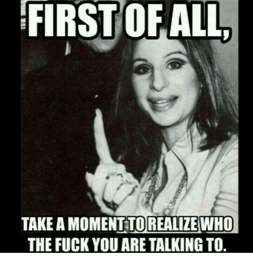 Fuck You, Fucking, and Memes: FIRST OF ALL  TAKE AMOMENTTOREALIZE WHO  THE FUCK YOU ARE TALKINGTO.