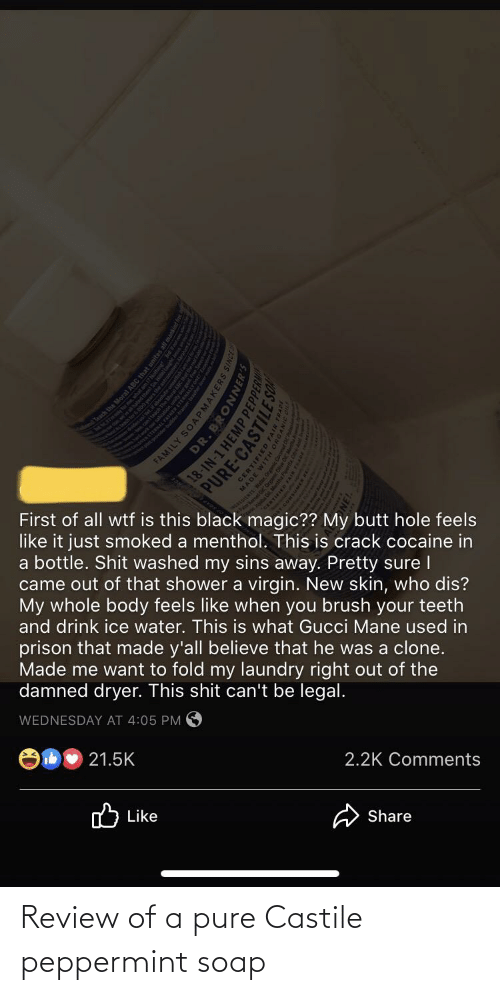 Gucci Mane: First of all wtf is this black magic?? My butt hole feels  like it just smoked a menthol. This is crack cocaine in  a bottle. Shit washed my sins away. Pretty sure I  that shower a virgin. New skin, who dis?  My whole body feels like when you brush your teeth  and drink ice water. This is what Gucci Mane used in  came out  prison that made y'all believe that he was a clone.  Made me want to fold my laundry right out of the  damned dryer. This shit can't be legal.  WEDNESDAY AT 4:05 PM O  21.5K  2.2K Comments  ו Like  Share  ch the Moral ARC Ihat unites all ma  ILY SOAPMAKERS  DR. BRONNE  18-IN-1 HEMP PEP  PURE-CASTILE  ERTIFIED  ED F  FAIR  ENTS:  HOHLIE E Review of a pure Castile peppermint soap