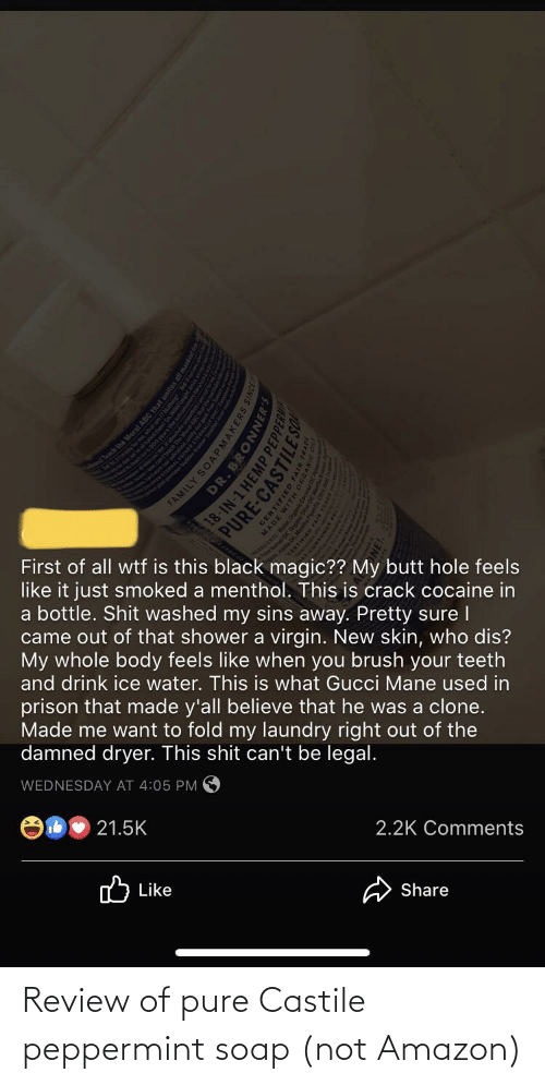 Gucci Mane: First of all wtf is this black magic?? My butt hole feels  like it just smoked a menthol. This is crack cocaine in  a bottle. Shit washed my sins away. Pretty sure I  that shower a virgin. New skin, who dis?  My whole body feels like when you brush your teeth  and drink ice water. This is what Gucci Mane used in  came out  prison that made y'all believe that he was a clone.  Made me want to fold my laundry right out of the  damned dryer. This shit can't be legal.  WEDNESDAY AT 4:05 PM O  21.5K  2.2K Comments  ו Like  Share  ch the Moral ARC Ihat unites all ma  ILY SOAPMAKERS  DR. BRONNE  18-IN-1 HEMP PEP  PURE-CASTILE  ERTIFIED  ED F  FAIR  ENTS:  HOHLIE E Review of pure Castile peppermint soap (not Amazon)