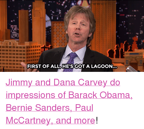 "Paul McCartney: FIRST OF ALLHE'SGOT A LAGOON <p><a href=""https://www.youtube.com/watch?v=pDsdbZUoeWQ&amp;list=UU8-Th83bH_thdKZDJCrn88g&amp;index=4"" target=""_blank"">Jimmy and Dana Carvey do impressions of Barack Obama, Bernie Sanders, Paul McCartney, and more</a>!<br/></p>"