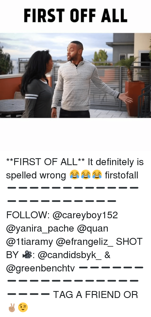 Definitely, Memes, and 🤖: FIRST OFF ALL **FIRST OF ALL** It definitely is spelled wrong 😂😂😂 firstofall ➖➖➖➖➖➖➖➖➖➖➖➖➖➖➖➖➖➖➖➖➖➖ FOLLOW: @careyboy152 @yanira_pache @quan @1tiaramy @efrangeliz_ SHOT BY 🎥: @candidsbyk_ & @greenbenchtv ➖➖➖➖➖➖➖➖➖➖➖➖➖➖➖➖➖➖➖➖➖➖ TAG A FRIEND OR ✌🏽😉