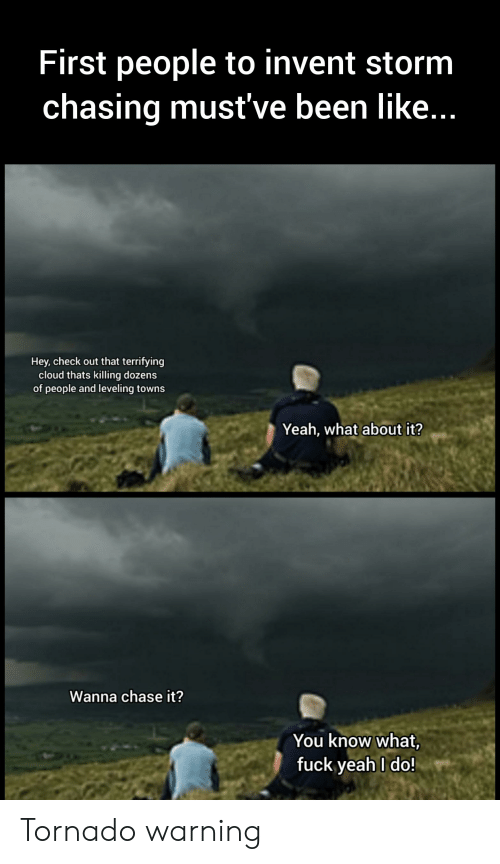 Tornado Warning: First people to invent storm  chasing must've been like...  Hey, check out that terrifying  cloud thats killing dozens  of people and leveling towns  Yeah, what about it?  Wanna chase it?  You know what,  fuck yeah I do! Tornado warning