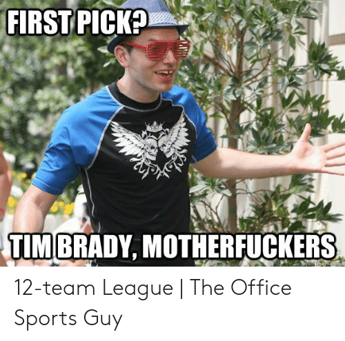 Fantasy Football Commissioner: FIRST PICKE  TIMBRADY, MOTHERFUCKERS 12-team League   The Office Sports Guy