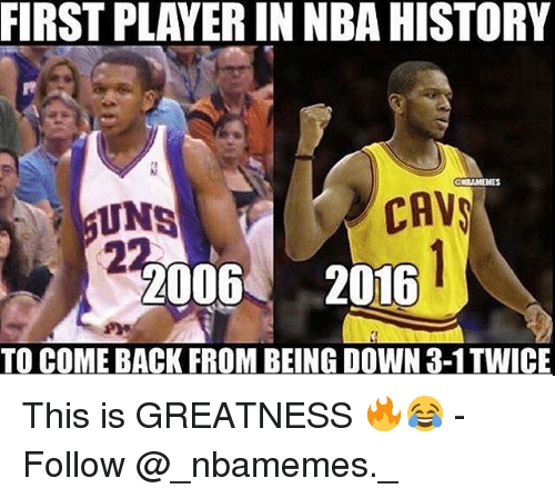 Cavs, Memes, and Nba: FIRST PLAYER IN NBA HISTORY  CAVS  2006  2016  TO COME BACK FROM BEING DOWNa-1TWICE This is GREATNESS 🔥😂 - Follow @_nbamemes._
