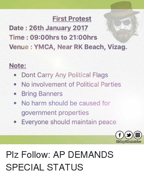 political parties: First Protest  Date 26th January 2017  Time 09:00hrs to 21:00hrs  Venue YMCA, Near RK Beach, Vizag.  Note:  Dont Carry Any Political Flags  No involvement of Political Parties  Bring Banners  No harm should be caused for  government properties  Everyone should maintain peace  Dis Page VIIGntertain Plz Follow: AP DEMANDS SPECIAL STATUS