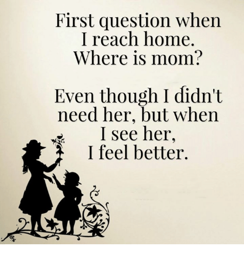 Memes, Mom, and 🤖: First question when  I reach home.  Where is mom?  Even though I didn't  need her, but when  I see her  I feel better.