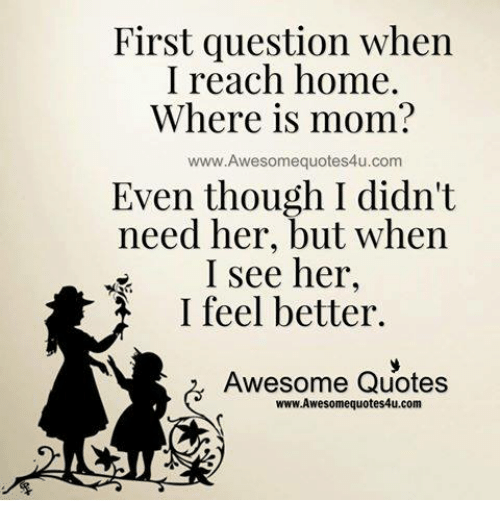 Quotes About People Who Notice: First Question When I Reach Home Where Is Mom