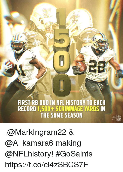 Memes, Nfl, and History: FIRST RB DUO IN NFL HISTORY TO EACH  RECORD 1,500+ SCRIMMAGE YARDS IN  THE SAME SEASON .@MarkIngram22 & @A_kamara6 making @NFLhistory! #GoSaints https://t.co/cl4zSBCS7F