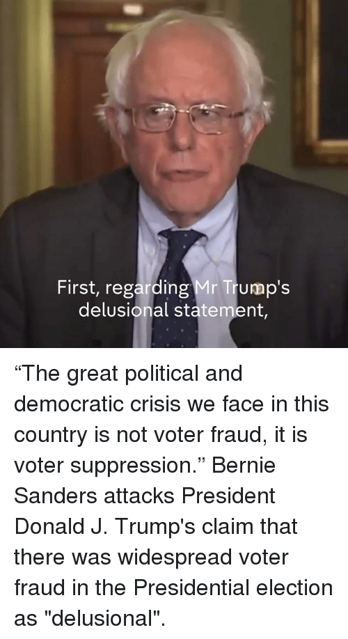 """Bernie Sander: First, regarding Mr Trump's  delusional statement, """"The great political and democratic crisis we face in this country is not voter fraud, it is voter suppression.""""  Bernie Sanders attacks President Donald J. Trump's claim that there was widespread voter fraud in the Presidential election as """"delusional""""."""