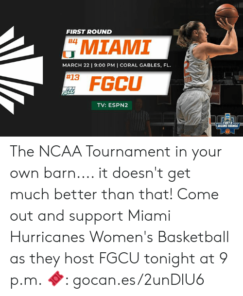 miami hurricanes: FIRST ROUND  MIAMI  #13 FGCU  #4  MARCH 22 9:00 PM I CORAL GABLES, FL.  TV: ESPN2  FIRST  SECOND ROUNDS The NCAA Tournament in your own barn.... it doesn't get much better than that! Come out and support Miami Hurricanes Women's Basketball as they host FGCU tonight at 9 p.m.  🎟: gocan.es/2unDlU6