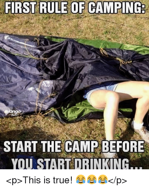 Drinking, True, and Camp: FIRST RULE OF CAMPING  START THE CAMP BEFORE  YOU START DRINKING <p>This is true! 😂😂😂</p>