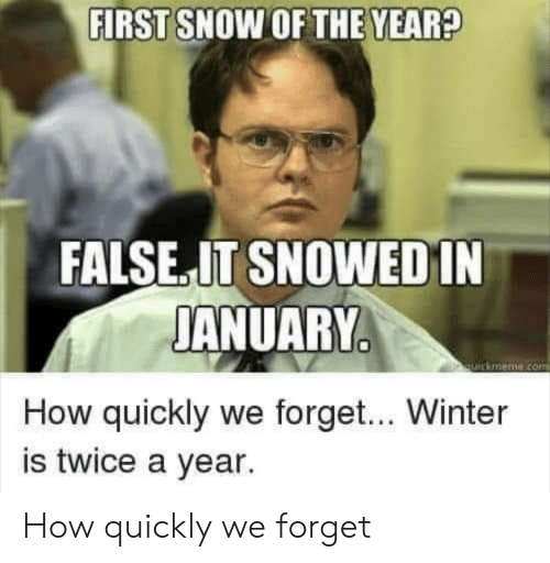 quickmeme: FIRST SNOW OF THE YEAR?  FALSE.IT SNOWEDIN  JANUARY  quickmeme.com  How quickly we forget... Winter  is twice a year. How quickly we forget