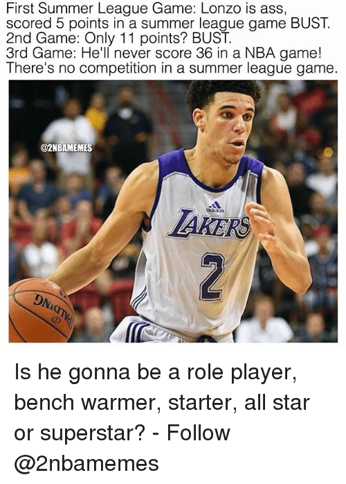 All Star, Ass, and Nba: First Summer League Game: Lonzo is ass  scored 5 points in a summer league game BUST.  2nd Game: Only 11 points? BUST.  3rd Game: He'll never score 36 in a NBA game!  There's no competition in a summer league game  @2NBAMEMES  IAKER  DNiaT Is he gonna be a role player, bench warmer, starter, all star or superstar? - Follow @2nbamemes