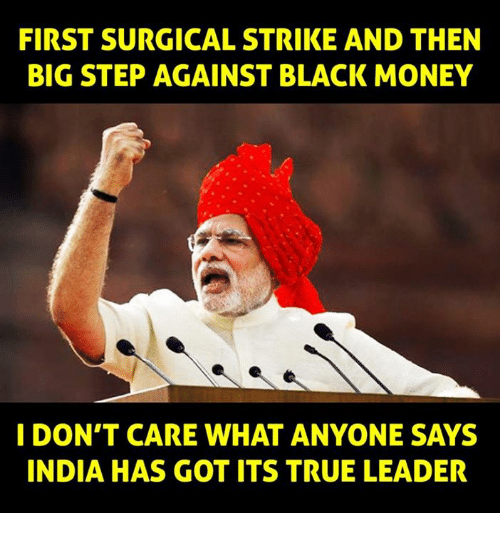 black money: FIRST SURGICAL STRIKE AND THEN  BIG STEP AGAINST BLACK MONEY  I DON'T CARE WHAT ANYONE SAYS  INDIA HAS GOT ITS TRUE LEADER