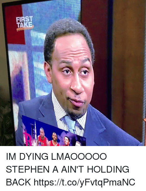 Blackpeopletwitter, Stephen, and Back: FIRST  TAKE IM DYING LMAOOOOO STEPHEN A AIN'T HOLDING BACK https://t.co/yFvtqPmaNC