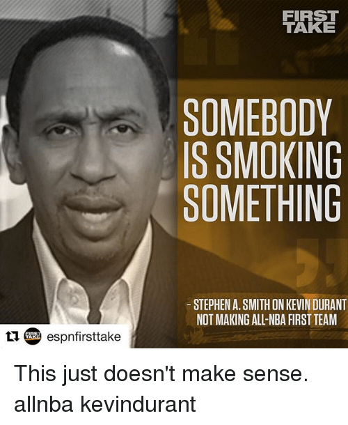 first take: FIRST  TAKE  SOMEBODY  IS SMOKING  SOMETHING  STEPHEN A. SMITH ONKEVIN DURANT  NOT MAKING ALL-NBA FIRST TEAM This just doesn't make sense. allnba kevindurant