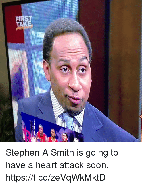 first take: FIRST  TAKE Stephen A Smith is going to have a heart attack soon.  https://t.co/zeVqWkMktD