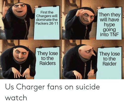 On Suicide Watch: First the  Chargers will  dominate the  Packers 26-11  Then they  will have  hype  going  into TNF  They lose  to the  Raiders  They lose  to the  Raider Us Charger fans on suicide watch
