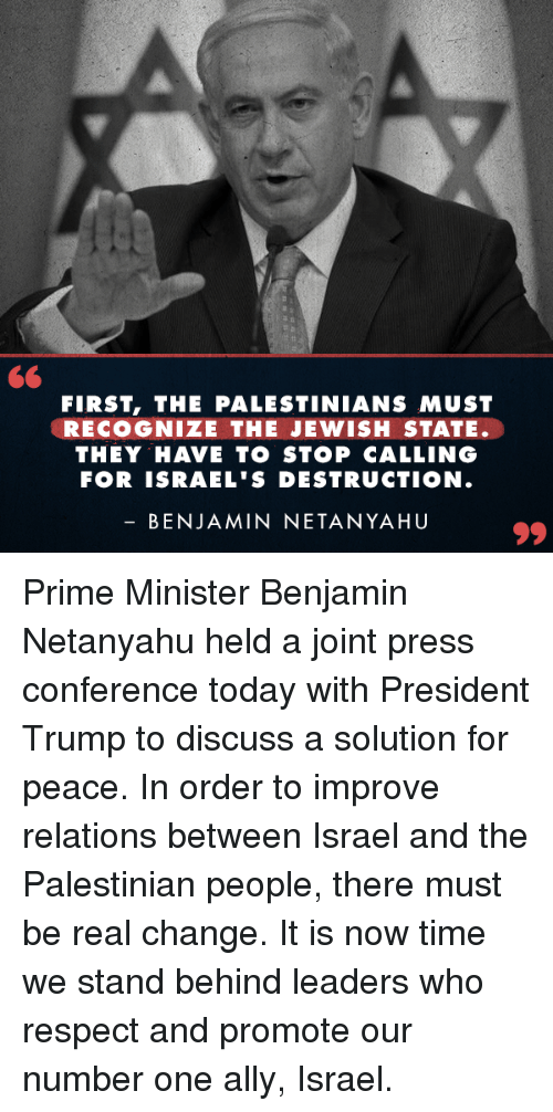 Respect, Netanyahu, and Time: FIRST, THE PALESTINIANS MUST  RECOGNIZE THE JEWISH STATE  THEY HAVE TO STOP CALLING  FOR ISRAEL'S DESTRUCTION  BENJAMIN NETANYAHU Prime Minister Benjamin Netanyahu held a joint press conference today with President Trump to discuss a solution for peace. In order to improve relations between Israel and the Palestinian people, there must be real change. It is now time we stand behind leaders who respect and promote our number one ally, Israel.