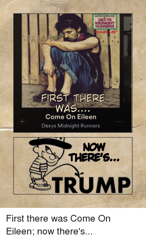 dexys midnight runners: FIRST THERE  WAS.  Come On Eileen  Dexys Midnight Runners  NOW  THERE'S...  TRUMP First there was Come On Eileen; now there's...
