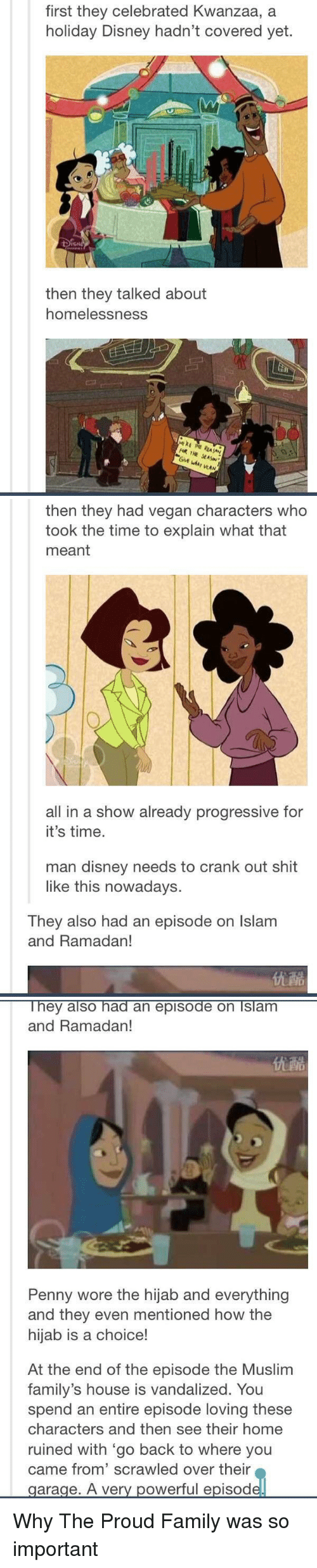 Disney, Homeless, and The Proud Family: first they celebrated Kwanzaa, a  holiday Disney hadn't covered yet.  then they talked about  homelessness.  THE  WAN   then they had vegan characters who  took the time to explain what that  meant  all in a show already progressive for  it's time.  man disney needs to crank out shit  like this nowadays.  They also had an episode on lslam  and Ramadan!   They also had an episode on Islam  and Ramadan!  Penny wore the hijab and everything  and they even mentioned how the  hijab is a choice!  At the end of the episode the Muslim  family's house is vandalized. You  spend an entire episode loving these  characters and then see their home  ruined with go back to where you  came from' scrawled over their  garage. A very powerful episod Why The Proud Family was so important