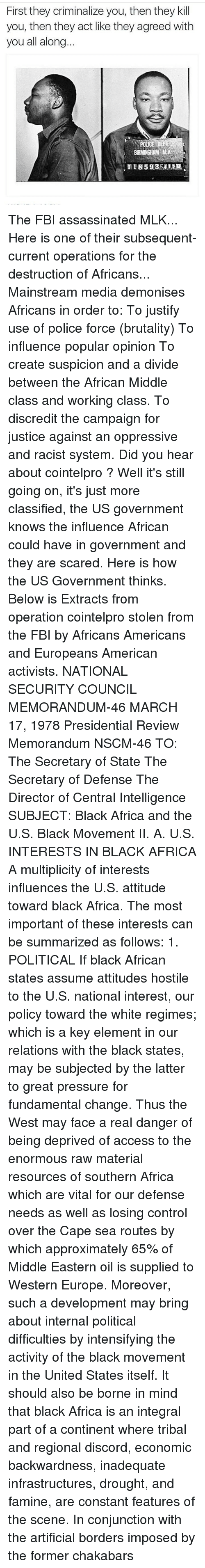 Fundamentalism: First they criminalize you, then they kill  you, then they act like they agreed with  you all along  BIRMINGHAM ALA The FBI assassinated MLK... Here is one of their subsequent-current operations for the destruction of Africans... Mainstream media demonises Africans in order to: To justify use of police force (brutality) To influence popular opinion To create suspicion and a divide between the African Middle class and working class. To discredit the campaign for justice against an oppressive and racist system. Did you hear about cointelpro ? Well it's still going on, it's just more classified, the US government knows the influence African could have in government and they are scared. Here is how the US Government thinks. Below is Extracts from operation cointelpro stolen from the FBI by Africans Americans and Europeans American activists. NATIONAL SECURITY COUNCIL MEMORANDUM-46 MARCH 17, 1978 Presidential Review Memorandum NSCM-46 TO: The Secretary of State The Secretary of Defense The Director of Central Intelligence SUBJECT: Black Africa and the U.S. Black Movement II. A. U.S. INTERESTS IN BLACK AFRICA A multiplicity of interests influences the U.S. attitude toward black Africa. The most important of these interests can be summarized as follows: 1. POLITICAL If black African states assume attitudes hostile to the U.S. national interest, our policy toward the white regimes; which is a key element in our relations with the black states, may be subjected by the latter to great pressure for fundamental change. Thus the West may face a real danger of being deprived of access to the enormous raw material resources of southern Africa which are vital for our defense needs as well as losing control over the Cape sea routes by which approximately 65% of Middle Eastern oil is supplied to Western Europe. Moreover, such a development may bring about internal political difficulties by intensifying the activity of the black movement in the United States itself. It