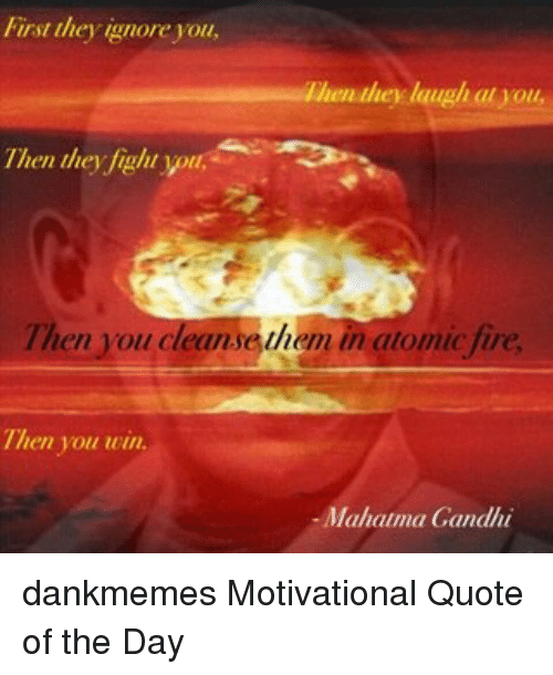 Mahatma Gandhi Quotes First They Ignore You: First They Ignore You Hey Laugh Atuou Then They Fight You