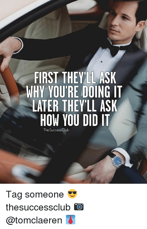 Club, Memes, and Tag Someone: FIRST THEY LL ASK  WHY YOU'RE DOING IT  LATER THEY LL ASK  HOW YOU DID IT  The Success Club Tag someone 😎 thesuccessclub 📷 @tomclaeren 👔