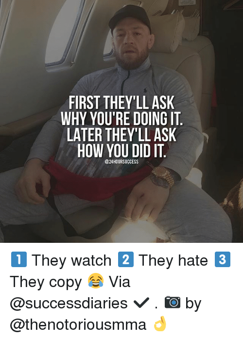 Memes, Watch, and Success: FIRST THEY'LL ASK  WHY YOU'RE DOING IT  LATER THEY'LL ASK  HOW YOU DID IT  @24 HOUR SUCCESS 1️⃣ They watch 2️⃣ They hate 3️⃣ They copy 😂 Via @successdiaries ✔️ . 📷 by @thenotoriousmma 👌