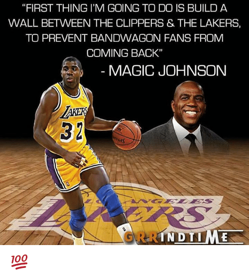 """Los Angeles Lakers, Magic Johnson, and Memes: """"FIRST THING I'M GOING TO DO IS BUILD A  WALL BETWEEN THE CLIPPERS & THE LAKERS,  TO PREVENT BANDWAGON FANS FROM  COMING BACK""""  MAGIC JOHNSON  IN DTIME 💯"""